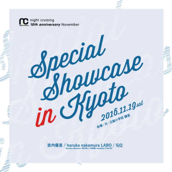 2016/11/19 sat.  night cruising 10th anniversary November 「Special Showcase in Kyoto」@元・立誠小学校 講堂